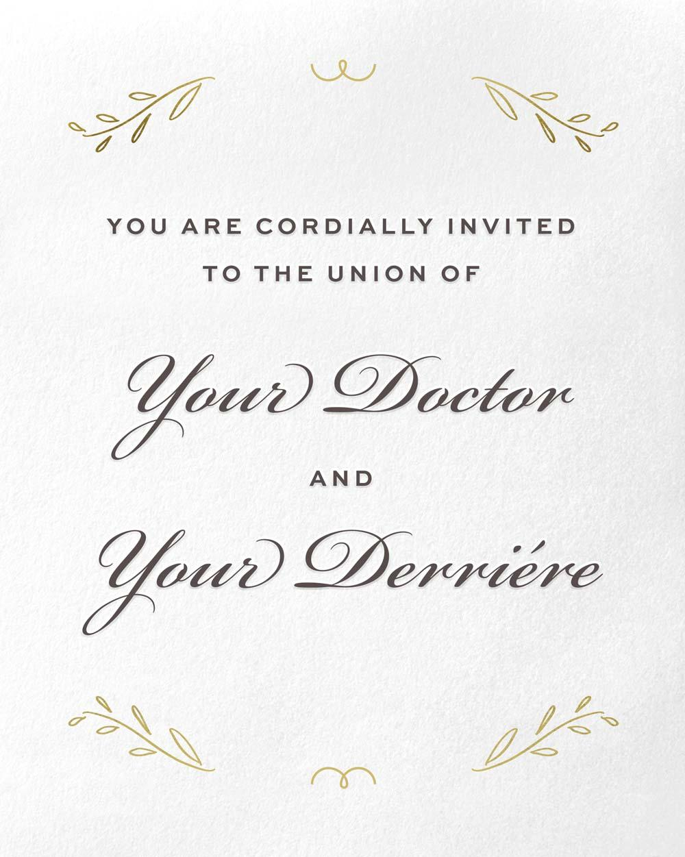 You are cordially invited to the union of Your Doctor and Your Derriére.