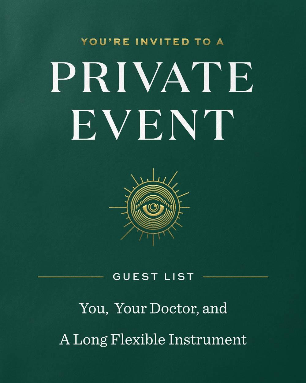 You're invited to a private event. Guest list: You, You Doctor, and A Long Flexible Instrument.